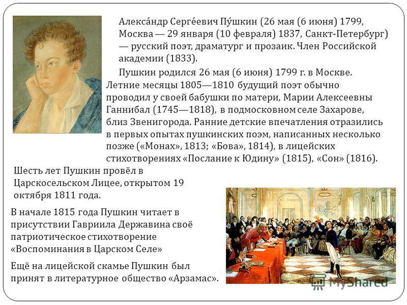 Александр Сергеевич Пушкин (26 мая (6 июня ) 1799, Москва 29 января (10 февраля ) 1837, Санкт - Петербург ) русский поэт, драматург и прозаик. Член Российской академии (1833). Пушкин родился 26 мая (6 июня ) 1799 г. в Москве. Летние месяцы 18051810 б