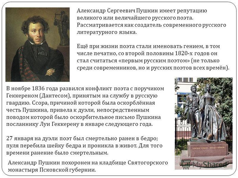 Александр Сергеевич Пушкин имеет репутацию великого или величайшего русского поэта. Рассматривается как создатель современного русского литературного языка. Ещё при жизни поэта стали именовать гением, в том числе печатно, со второй половины 1820- х г