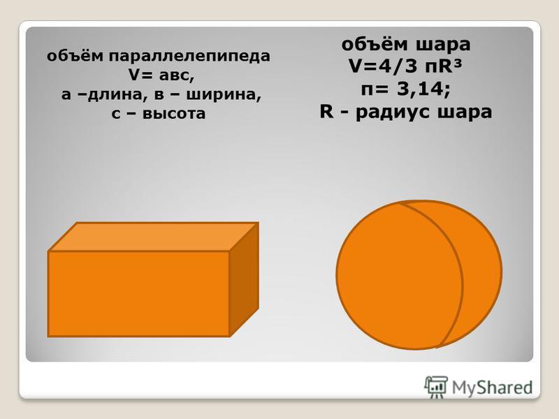 объём параллелепипеда V= авс, а –длина, в – ширина, с – высота объём шара V=4/3 πR³ π= 3,14; R - радиус шара