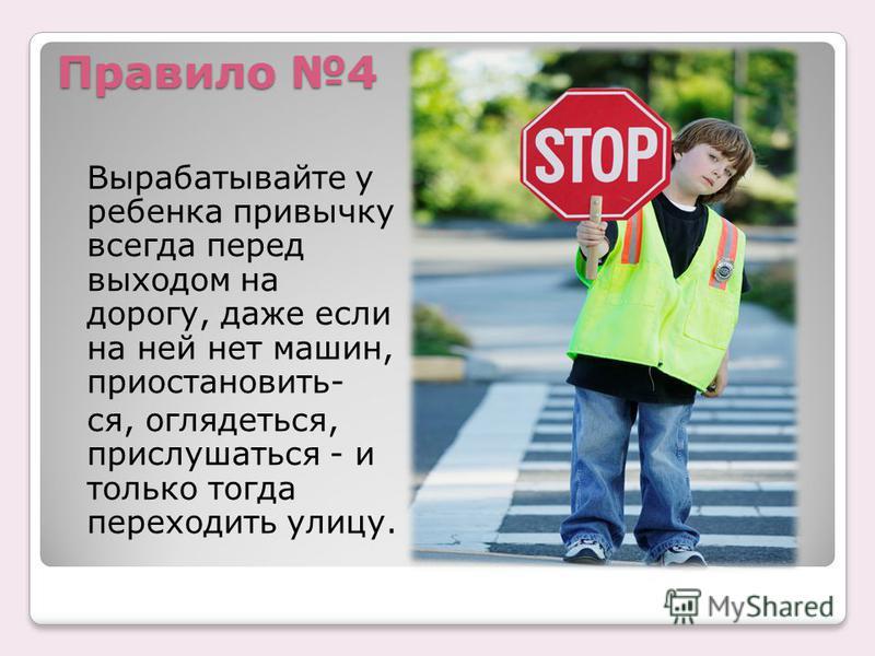Правило 4 Вырабатывайте у ребенка привычку всегда перед выходом на дорогу, даже если на ней нет машин, приостановить- ся, оглядеться, прислушаться - и только тогда переходить улицу.