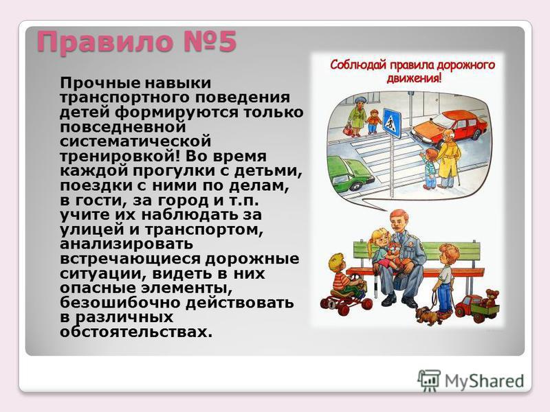 Правило 5 Прочные навыки транспортного поведения детей формируются только повседневной систематической тренировкой! Во время каждой прогулки с детьми, поездки с ними по делам, в гости, за город и т.п. учите их наблюдать за улицей и транспортом, анали