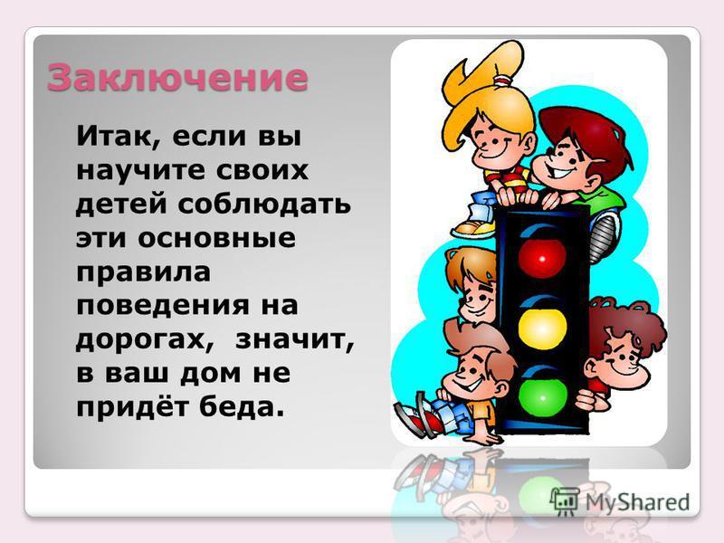 Заключение Итак, если вы научите своих детей соблюдать эти основные правила поведения на дорогах, значит, в ваш дом не придёт беда.