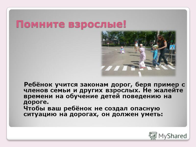 Помните взрослые! Ребёнок учится законам дорог, беря пример с членов семьи и других взрослых. Не жалейте времени на обучение детей поведению на дороге. Чтобы ваш ребёнок не создал опасную ситуацию на дорогах, он должен уметь: