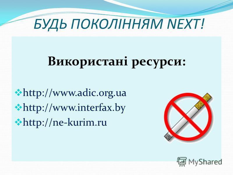 БУДЬ ПОКОЛІННЯМ NEXT! Використані ресурси: http://www.adic.org.ua http://www.interfax.by http://ne-kurim.ru
