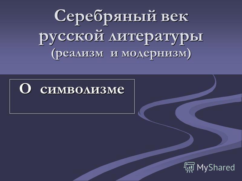 Серебряный век русской литературы (реализм и модернизм) О символизме