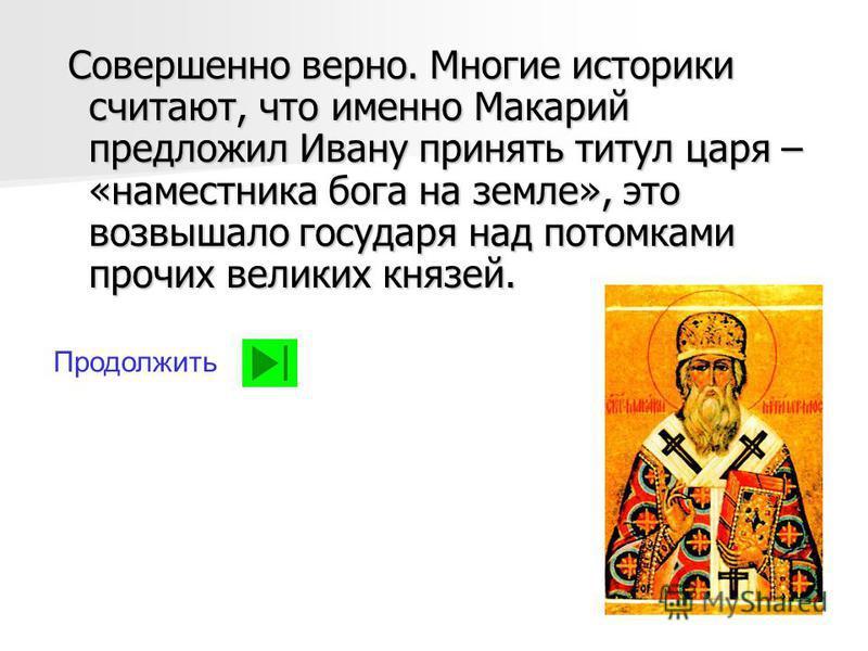 Совершенно верно. Многие историки считают, что именно Макарий предложил Ивану принять титул царя – «наместника бога на земле», это возвышало государя над потомками прочих великих князей. Совершенно верно. Многие историки считают, что именно Макарий п