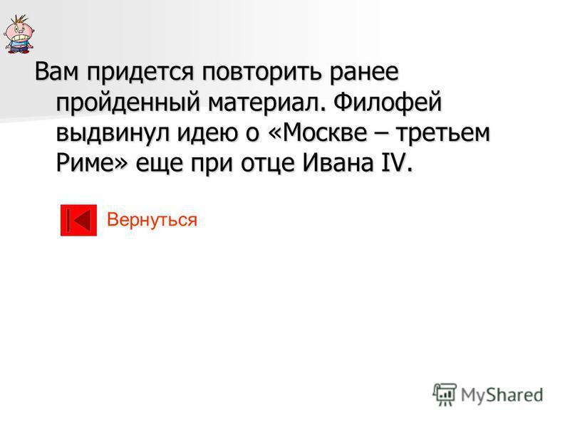 Вам придется повторить ранее пройденный материал. Филофей выдвинул идею о «Москве – третьем Риме» еще при отце Ивана IV. Вернуться