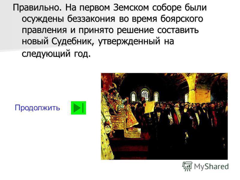 Правильно. На первом Земском соборе были осуждены беззакония во время боярского правления и принято решение составить новый Судебник, утвержденный на следующий год. Продолжить