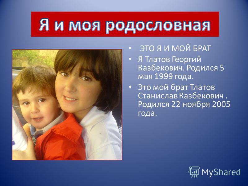ЭТО Я И МОЙ БРАТ Я Тлатов Георгий Казбекович. Родился 5 мая 1999 года. Это мой брат Тлатов Станислав Казбекович. Родился 22 ноября 2005 года.