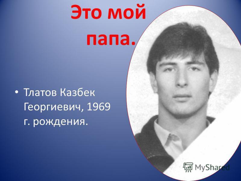 Это мой папа. Тлатов Казбек Георгиевич, 1969 г. рождения.