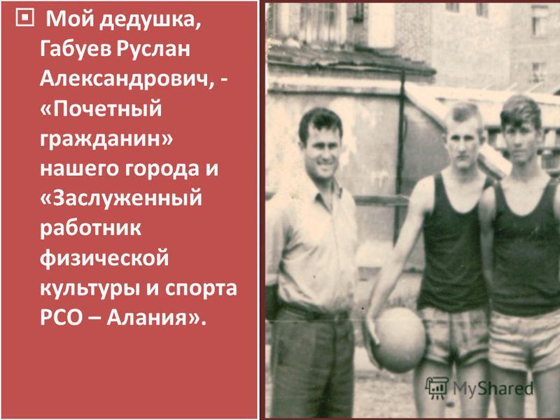 Мой дедушка, Габуев Руслан Александрович, - «Почетный гражданин» нашего города и «Заслуженный работник физической культуры и спорта РСО – Алания».