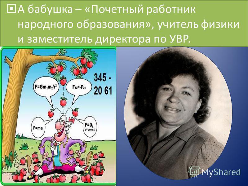 А бабушка – «Почетный работник народного образования», учитель физики и заместитель директора по УВР.