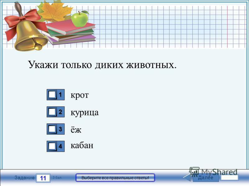 FokinaLida.75@mail.ru Далее 11 Задание 3 бал. Выберите все правильные ответы! 1111 2222 3333 4444 Укажи только диких животных. крот курица ёж кабан