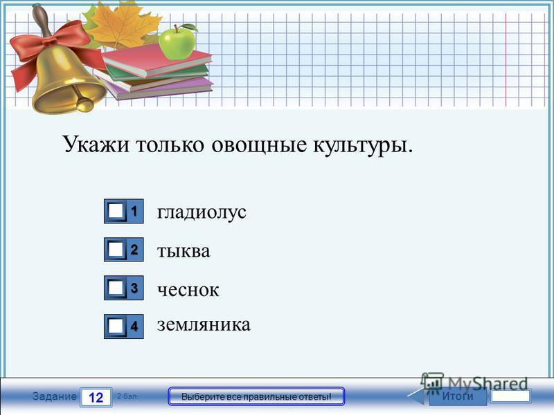 FokinaLida.75@mail.ru Итоги 12 Задание 2 бал. Выберите все правильные ответы! 1111 2222 3333 4444 Укажи только овощные культуры. гладиолус тыква чеснок земляника