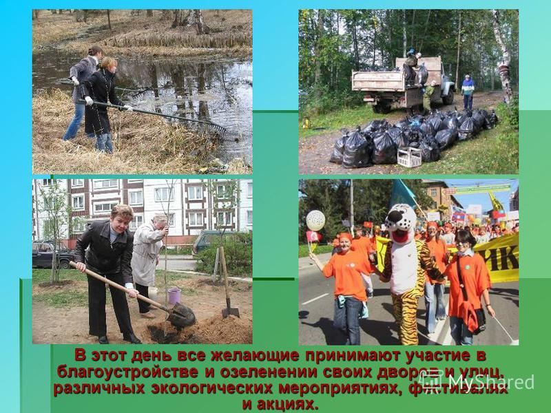 В этот день все желающие принимают участие в благоустройстве и озеленении своих дворов и улиц, различных экологических мероприятиях, фестивалях и акциях.