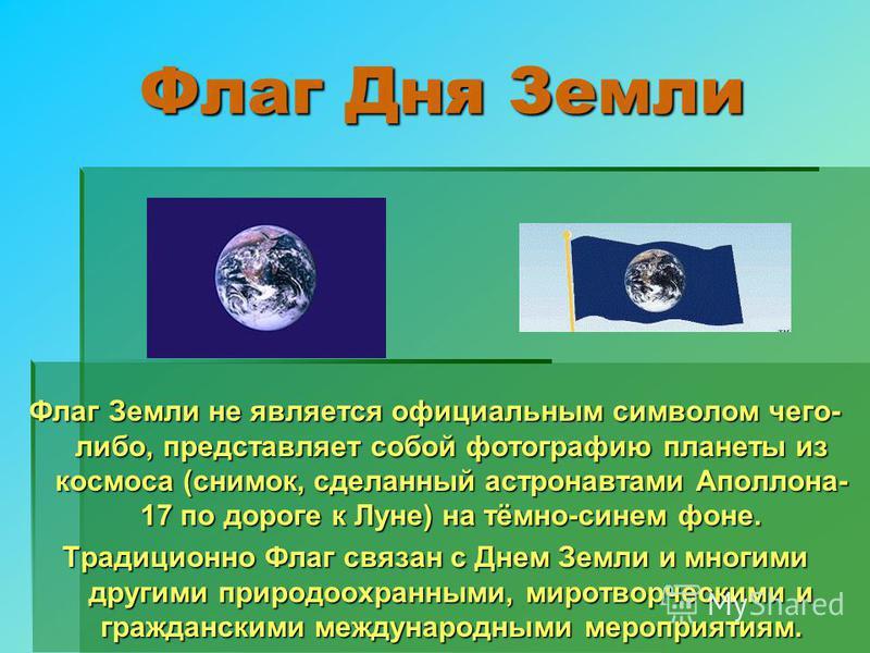 Флаг Дня Земли Флаг Дня Земли Флаг Земли не является официальным символом чего- либо, представляет собой фотографию планеты из космоса (снимок, сделанный астронавтами Аполлона- 17 по дороге к Луне) на тёмно-синем фоне. Традиционно Флаг связан с Днем