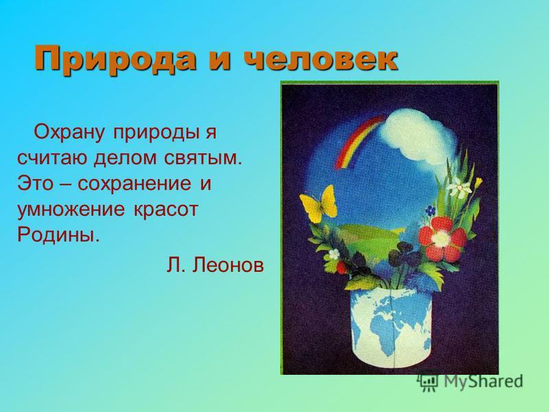 Природа и человек Охрану природы я считаю делом святым. Это – сохранение и умножение красот Родины. Л. Леонов