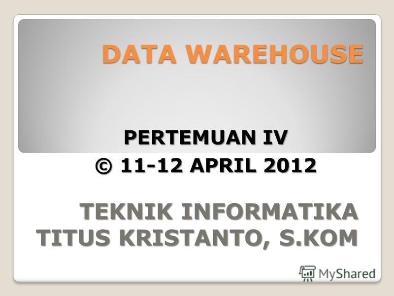 DATA WAREHOUSE TEKNIK INFORMATIKA TITUS KRISTANTO, S.KOM PERTEMUAN IV © 11-12 APRIL 2012