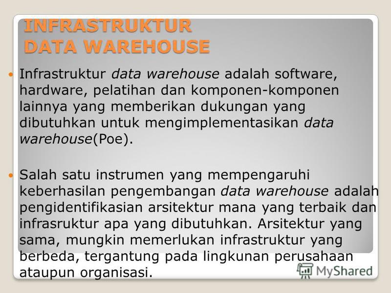 INFRASTRUKTUR DATA WAREHOUSE Infrastruktur data warehouse adalah software, hardware, pelatihan dan komponen-komponen lainnya yang memberikan dukungan yang dibutuhkan untuk mengimplementasikan data warehouse(Poe). Salah satu instrumen yang mempengaruh