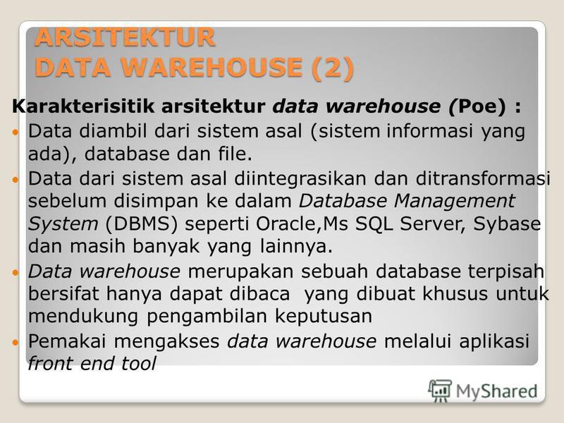 ARSITEKTUR DATA WAREHOUSE (2) Karakterisitik arsitektur data warehouse (Poe) : Data diambil dari sistem asal (sistem informasi yang ada), database dan file. Data dari sistem asal diintegrasikan dan ditransformasi sebelum disimpan ke dalam Database Ma