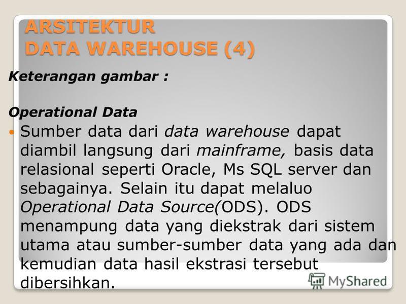 ARSITEKTUR DATA WAREHOUSE (4) Keterangan gambar : Operational Data Sumber data dari data warehouse dapat diambil langsung dari mainframe, basis data relasional seperti Oracle, Ms SQL server dan sebagainya. Selain itu dapat melaluo Operational Data So