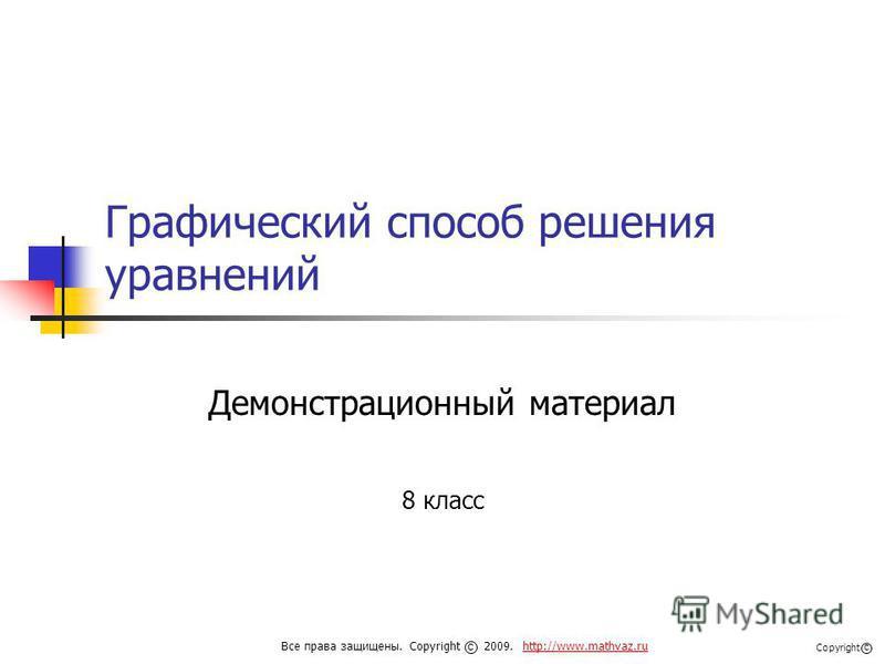 Графический способ решения уравнений Демонстрационный материал 8 класс Все права защищены. Copyright 2009. http://www.mathvaz.ruhttp://www.mathvaz.ru с Copyright с