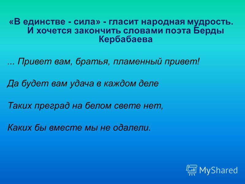 «В единстве - сила» - гласит народная мудрость. И хочется закончить словами поэта Берды Кербабаева... Привет вам, братья, пламенный привет! Да будет вам удача в каждом деле Таких преград на белом свете нет, Каких бы вместе мы не одалели.