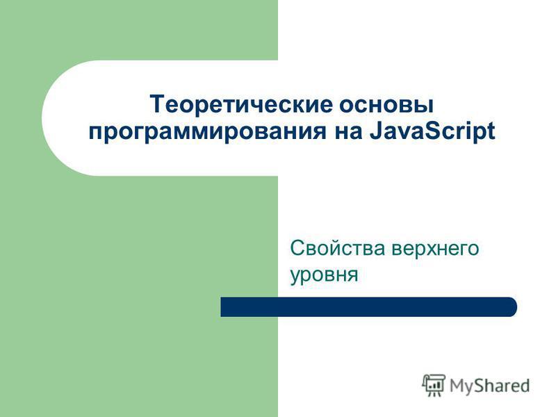 Теоретические основы программирования на JavaScript Свойства верхнего уровня