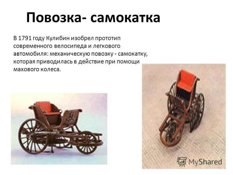 Повозка- самоката В 1791 году Кулибин изобрел прототип современного велосипеда и легкового автомобиля: механическую повозку - самокату, которая приводилась в действие при помощи махового колеса.