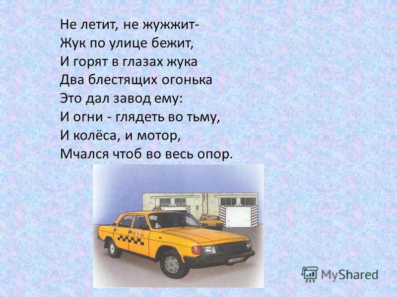 Не летит, не жужжит- Жук по улице бежит, И горят в глазах жука Два блестящих огонька Это дал завод ему: И огни - глядеть во тьму, И колёса, и мотор, Мчался чтоб во весь опор.