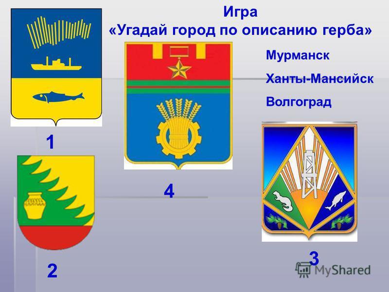 Игра «Угадай город по описанию герба» 1 4 3 Мурманск Ханты-Мансийск Волгоград 2