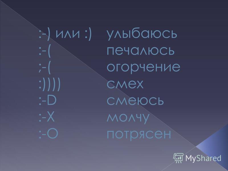 :-) или :) улыбаюсь :-( печалюсь ;-( огорчение :)))) смех :-D смеюсь :-Х молчу :-О потрясен
