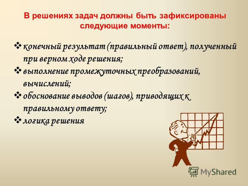 В решениях задач должны быть зафиксированы следующие моменты: конечный результат (правильный ответ), полученный при верном ходе решения; выполнение промежуточных преобразований, вычислений; обоснование выводов (шагов), приводящих к правильному ответу