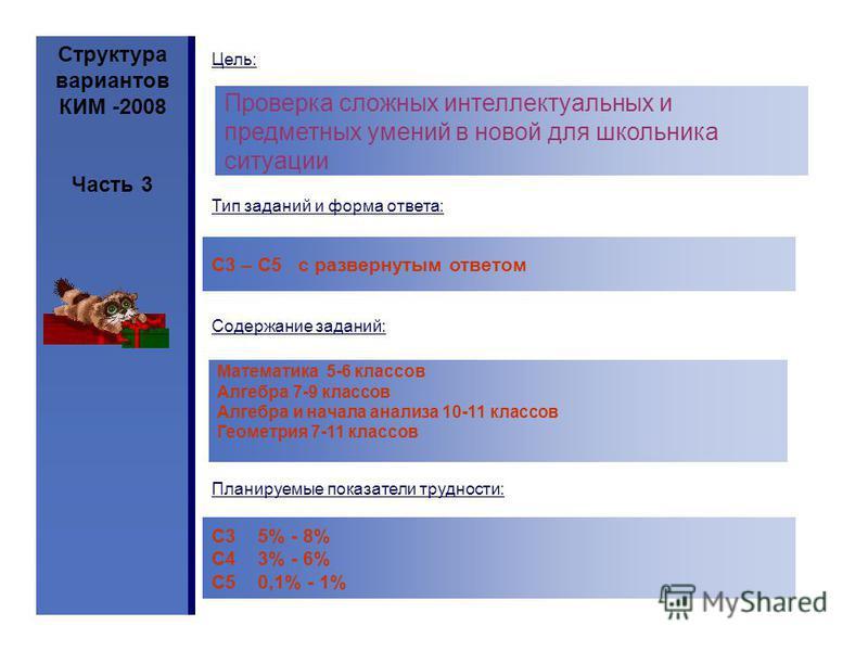 Структура вариантов КИМ -2008 Часть 3 Проверка сложных интеллектуальных и предметных умений в новой для школьника ситуации Тип заданий и форма ответа: С3 – С5 с развернутым ответом Содержание заданий: Математика 5-6 классов Алгебра 7-9 классов Алгебр