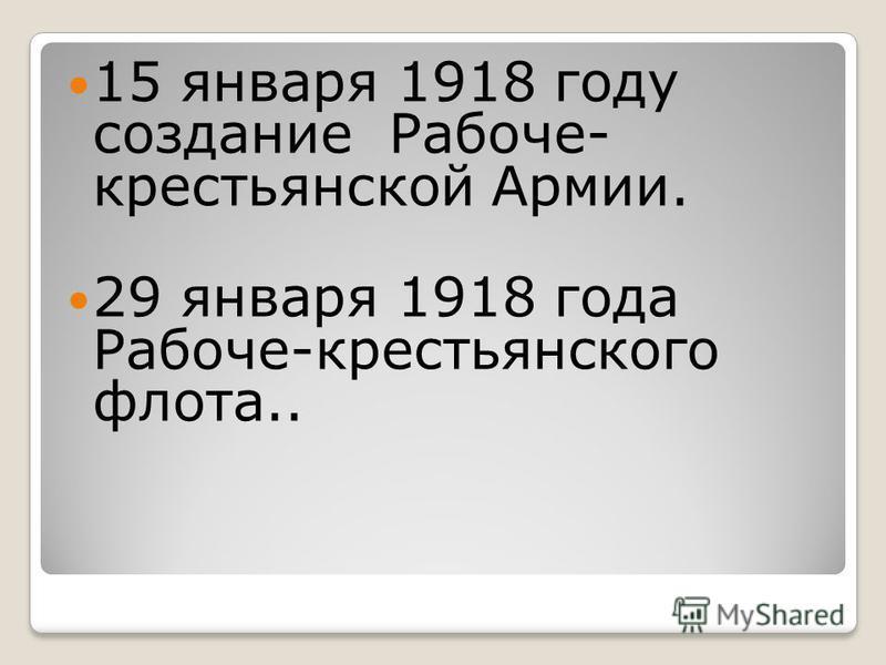 15 января 1918 году создание Рабоче- крестьянской Армии. 29 января 1918 года Рабоче-крестьянского флота..