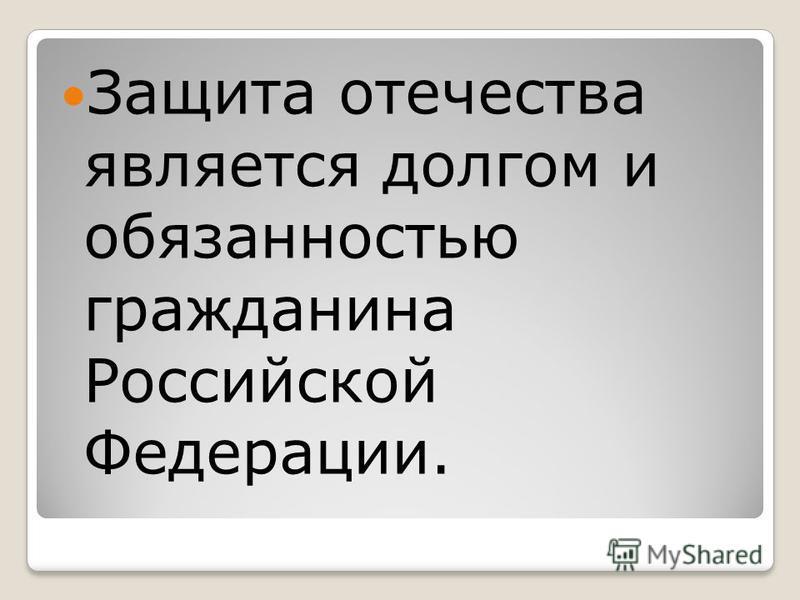 Защита отечества является долгом и обязанностью гражданина Российской Федерации.