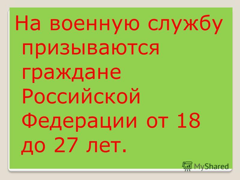На военную службу призываются граждане Российской Федерации от 18 до 27 лет.