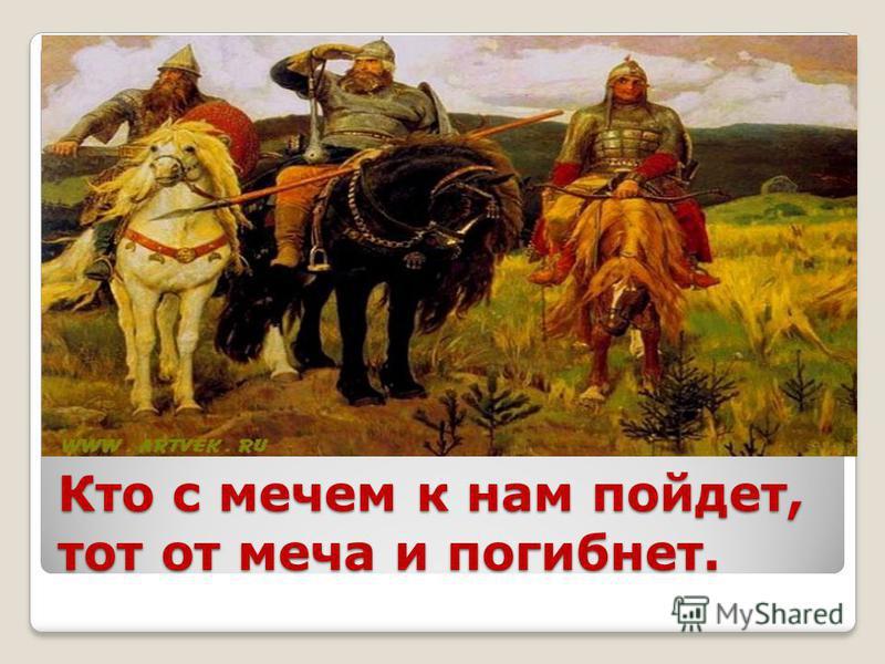 Кто с мечем к нам пойдет, тот от меча и погибнет.