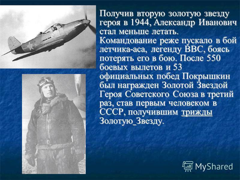 Получив вторую золотую звезду героя в 1944, Александр Иванович стал меньше летать. Командование реже пускало в бой летчика-аса, легенду ВВС, боясь потерять его в бою. После 550 боевых вылетов и 53 официальных побед Покрышкин был награжден Золотой Зве