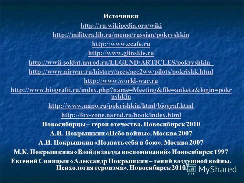 Источники http://ru.wikipedia.org/wiki http://militera.lib.ru/memo/russian/pokryshkin http://www.ccafe.ru http://www.glinskie.ru http://wwii-soldat.narod.ru/LEGEND/ARTICLES/pokryshkin_ http://www.airwar.ru/history/aces/ace2ww/pilots/pokrishk.html htt