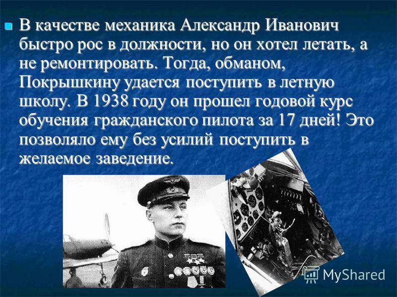 В качестве механика Александр Иванович быстро рос в должности, но он хотел летать, а не ремонтировать. Тогда, обманом, Покрышкину удается поступить в летную школу. В 1938 году он прошел годовой курс обучения гражданского пилота за 17 дней! Это позвол