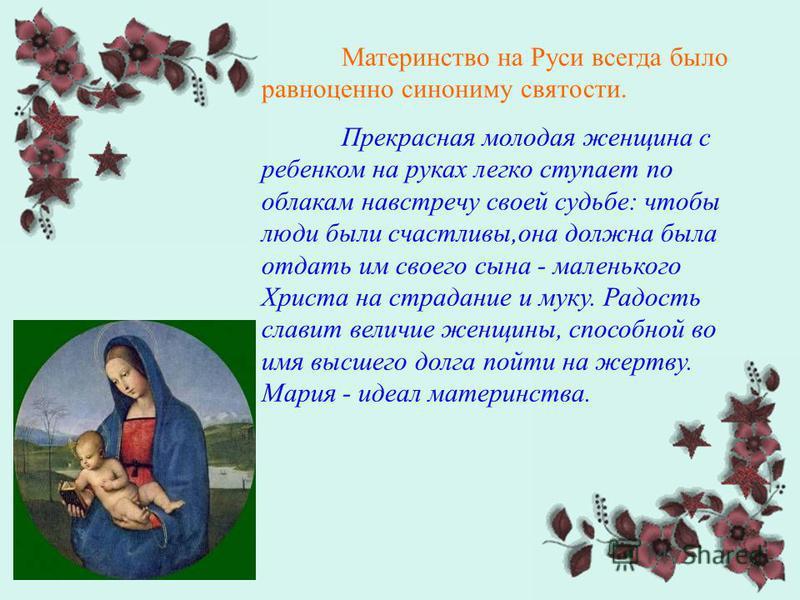 Материнство на Руси всегда было равноценно синониму святости. Прекрасная молодая женщина с ребенком на руках легко ступает по облакам навстречу своей судьбе: чтобы люди были счастливы,она должна была отдать им своего сына - маленького Христа на страд