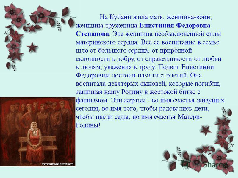 На Кубани жила мать, женщина-воин, женщина-труженица Епистиния Федоровна Степанова. Эта женщина необыкновенной силы материнского сердца. Все ее воспитание в семье шло от большого сердца, от природной склонности к добру, от справедливости от любви к л
