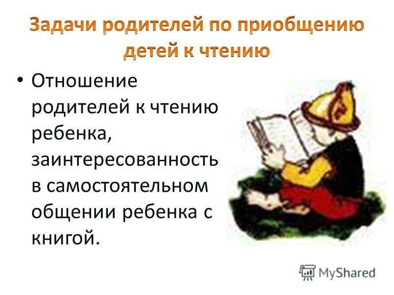 Отношение родителей к чтению ребенка, заинтересованность в самостоятельном общении ребенка с книгой.