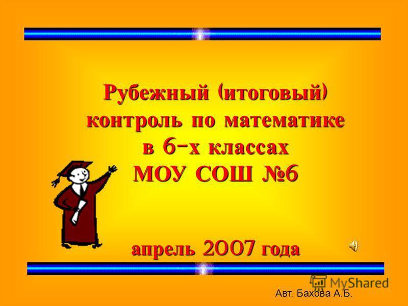 Рубежный ( итоговый ) контроль по математике в 6- х классах МОУ СОШ 6 апрель 2007 года Авт. Бахова А.Б.