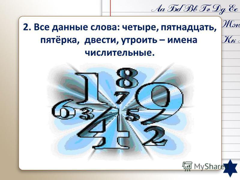 2. Все данные слова: четыре, пятнадцать, пятёрка, двести, утроить – имена числительные. Пятёрка – имя существительное, утроить – глагол.