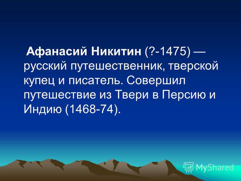 Афанасий Никитин (?-1475) русский путешественник, тверской купец и писатель. Совершил путешествие из Твери в Персию и Индию (1468-74).