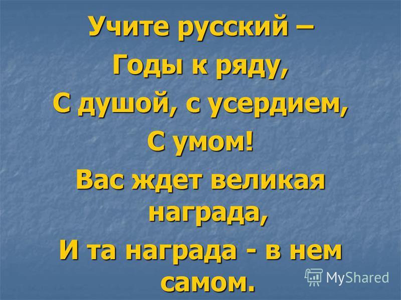 Учите русский – Годы к ряду, С душой, с усердием, С умом! Вас ждет великая награда, И та награда - в нем самом.