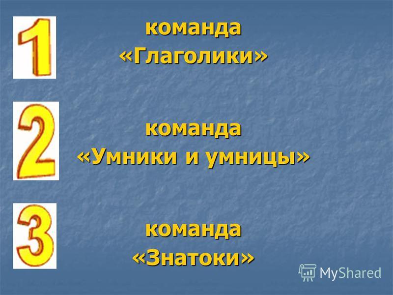 команда «Глаголики» команда «Умники и умницы» команда «Знатоки»