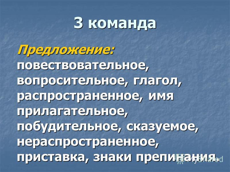 3 команда Предложение: повествовательное, вопросительное, глагол, распространенное, имя прилагательное, побудительное, сказуемое, нераспространенное, приставка, знаки препинания.